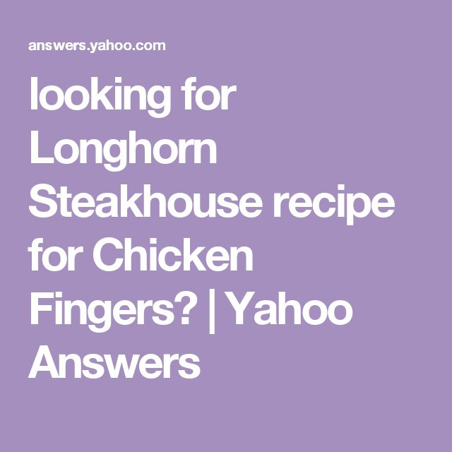 looking for Longhorn Steakhouse recipe for Chicken Fingers? | Yahoo Answers