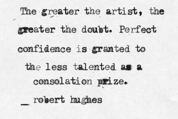 """""""The greater the artist, the greater the doubt..."""" - Robert Hughes #quotes #writing *"""