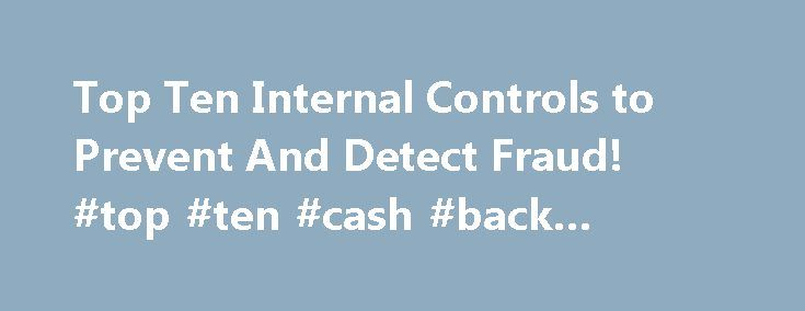 Top Ten Internal Controls to Prevent And Detect Fraud! #top #ten #cash #back #credit #cards http://houston.remmont.com/top-ten-internal-controls-to-prevent-and-detect-fraud-top-ten-cash-back-credit-cards/  # Top Ten Internal Controls to Prevent And Detect Fraud! A recent KPMG Fraud Survey found that organizations are reporting more experiences of fraud than in prior years and that three out of four organizations have uncovered fraud. The NYS Office of Mental Health's Bureau of Audit has…