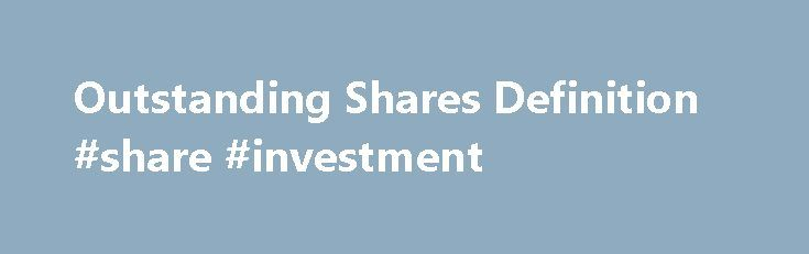 Outstanding Shares Definition #share #investment http://invest.remmont.com/outstanding-shares-definition-share-investment-2/  Outstanding Shares What are 'Outstanding Shares' Outstanding shares refer to a company's stock currently held by all its shareholders, including share blocks held by institutional investors and restricted shares owned by the company's officers and insiders. Outstanding shares are shown... Read more
