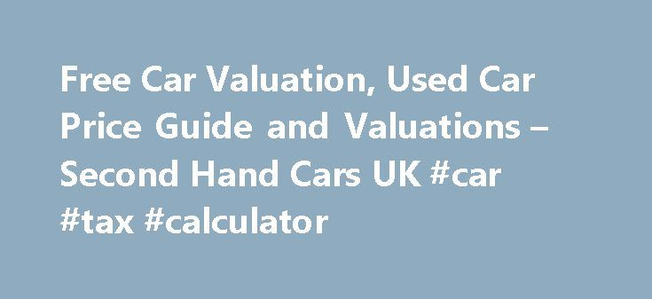 Free Car Valuation, Used Car Price Guide and Valuations – Second Hand Cars UK #car #tax #calculator http://car-auto.remmont.com/free-car-valuation-used-car-price-guide-and-valuations-second-hand-cars-uk-car-tax-calculator/  #used car price guide # Value My Car Selling a Used Car Online […]