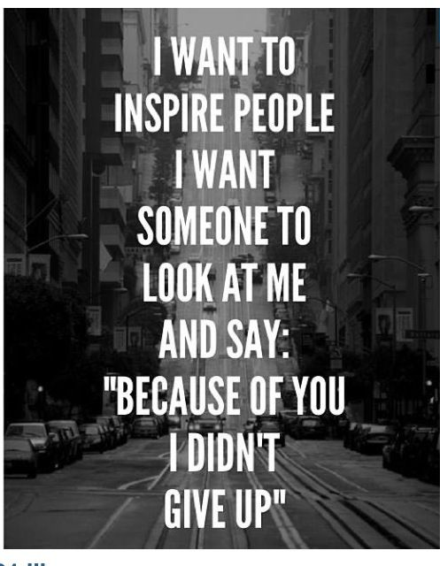 To inspire others is one of the greatest things I could do in my lifetime. I hope I am able to do this :)