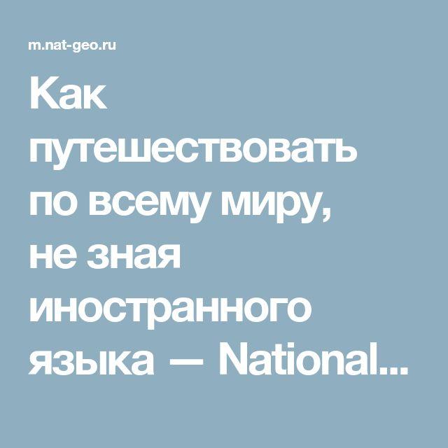 Как путешествовать повсему миру, незная иностранного языка — National Geographic Россия
