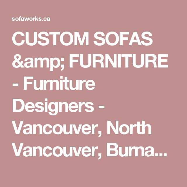 Custom Sofas Furniture Furniture Designers Vancouver North Vancouver Burnaby Richmond Coquitlam Port Coquitlam Maple Ridge Pitt Meadows
