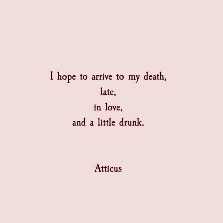 I hope to arrive to my death, late, in love, and a little drunk.