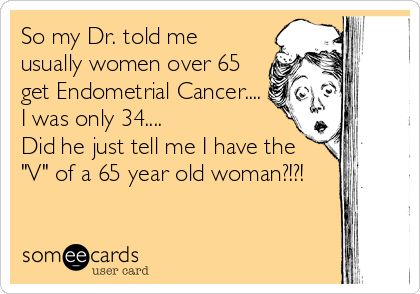 So my Dr. told me usually women over 65 get Endometrial Cancer.... I was only 34.... Did he just tell me I have the 'V' of a 65 year old woman?!?!