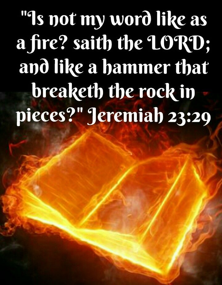 Jeremiah 23:29 (KJV) Is not my word like as a fire? saith the LORD ...