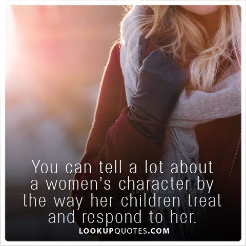 You can tell a lot about a women's character by the way her children treat and respond to her. #woman #quotes #adulthood