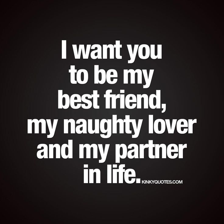 I want you to be my best friend, my naughty lover and my partner in life. ❤