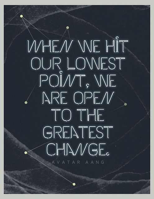 When we hit our lowest point, we are open to the greatest change. Recovery