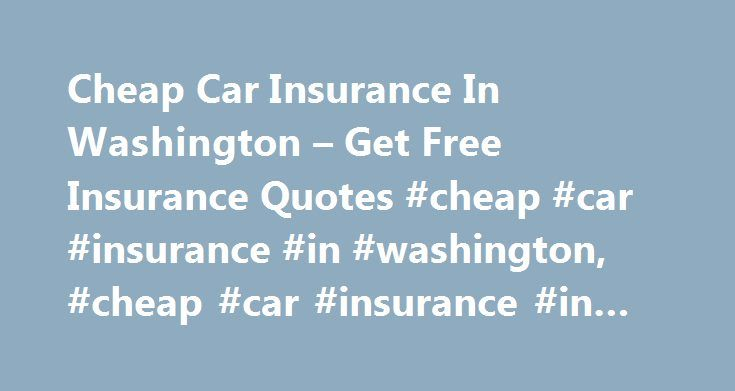Cheap Car Insurance In Washington – Get Free Insurance Quotes #cheap #car #insurance #in #washington, #cheap #car #insurance #in #washington http://fiji.remmont.com/cheap-car-insurance-in-washington-get-free-insurance-quotes-cheap-car-insurance-in-washington-cheap-car-insurance-in-washington/  # Cheap Car Insurance In Washington – Looking for the best insurance rates? Compare all types of insurance quotes today and get lowest rates. Insurance quotes – easy, fast and free. – zezscpkdb We…