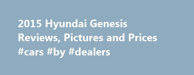 2015 Hyundai Genesis Reviews, Pictures and Prices #cars #by #dealers http://nigeria.remmont.com/2015-hyundai-genesis-reviews-pictures-and-prices-cars-by-dealers/  #which car # Hyundai Genesis Review Research Other Years Reviewers say the 2015 Hyundai Genesis boasts powerful engine options, a smartly-designed cabin and top-notch features at a lower price than most class rivals. The 2015 Hyundai Genesis is ranked: The 2015 Hyundai Genesis gets plentiful power from its standard six-cylinder…