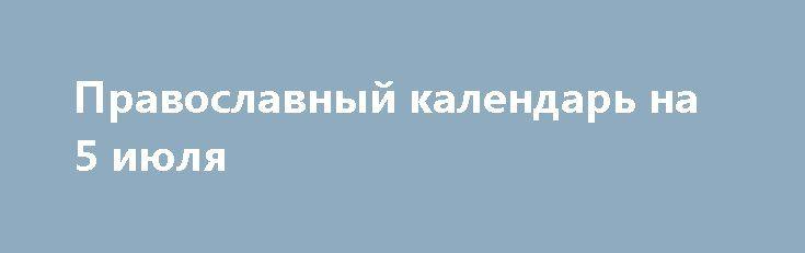 Православный календарь на 5 июля http://rusdozor.ru/2017/07/05/pravoslavnyj-kalendar-na-5-iyulya/  Фото: www.globallookpress.com Главные церковные праздники, дни памяти святых и православные святыни сегодняшнего дня 5 июля(22 июня по православному календарю, восходящему к юлианскому календарю Римской Империи, принятому на официальном уровне в России вплоть до большевистского переворота 1917 года, с тех пор ...