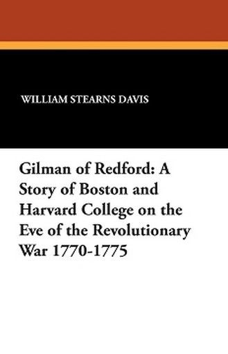 Gilman of Redford: A Story of Boston and Harvard College on the Eve of the Revolutionary War 1770-1775, by William Stearns Davis (Paperback)