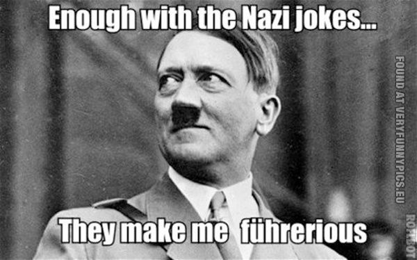 Hitler can't take a joke. I shouldn't laugh at this, but thats funny!!