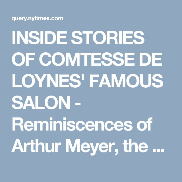 INSIDE STORIES OF COMTESSE DE LOYNES' FAMOUS SALON -  Reminiscences of Arthur Meyer, the Famous Editor of The Gaulois, Tell of this Remarkable Woman, Who Played a Great Part in the Literary and Political Life of Paris for Fifty Years -- Anecdotes of Napoleon, Taine, Renan, Flaubert, Saint-Beuve, and Others -- The Inside Story of the Dreyfus Affair, in Which Mme. de Loynes Figured Largely. - View Article - NYTimes.com