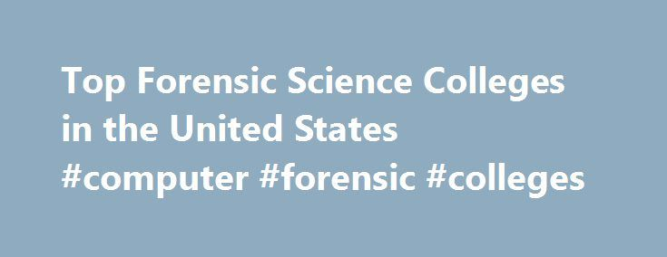 Top Forensic Science Colleges in the United States #computer #forensic #colleges http://uganda.remmont.com/top-forensic-science-colleges-in-the-united-states-computer-forensic-colleges/  # Criminal investigators rely on the analysis of evidence from the assistance of forensic scientists who use lab tests and specialized equipment to provide such evidence. Many leading colleges in the United States offer forensic science programs approved by the Forensic Science Education Programs…