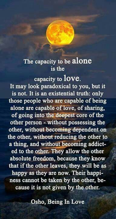 """Enjoying alone time is an act of self-love / self-acceptance. Jealousy, and other states of mind that make us doubt the love of others, comes from the fear that """"maybe I'm not worthy of love"""". If you can love yourself, being alone loses its stigma, and for some, is quite restorative."""