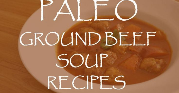 Paleo Ground Beef Soup Recipes  #paleorecipes