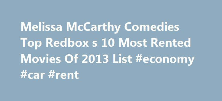 Melissa McCarthy Comedies Top Redbox s 10 Most Rented Movies Of 2013 List #economy #car #rent http://renta.nef2.com/melissa-mccarthy-comedies-top-redbox-s-10-most-rented-movies-of-2013-list-economy-car-rent/  #top 10 movie rentals # Melissa McCarthy Comedies Top Redbox's 10 Most Rented Movies Of 2013 List If Redbox were a contest, Melissa McCarthy would be the winner of 2013. McCarthy is the common denominator among the top two movies on Redbox s Top 10 movie rentals of 2013. Identity Thief…