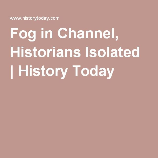 Fog in Channel, Historians Isolated   History Today