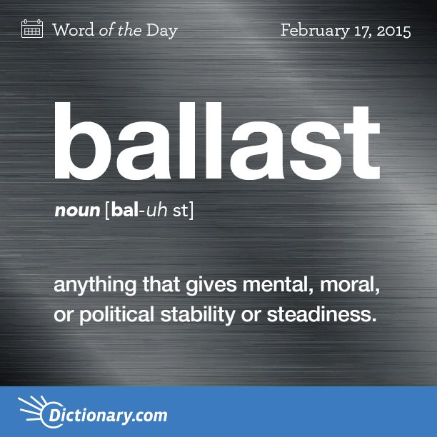 Ballast: anything that gives mental, moral, or political stability or steadiness
