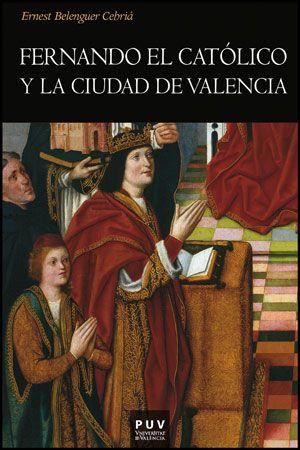 Fernando el Católico y la ciudad de Valencia Ernest Belenguer Cebriá