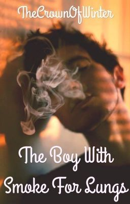 The Boy With Smoke For Lungs (on Wattpad) http://my.w.tt/UiNb/3TqfmCOKwF   This is my story. This is my farewell note. This is my death and this is my grief. This is the boy with smoke for lungs. This is the only way I can tell you how I was rebuilt, only to be destroyed once again.