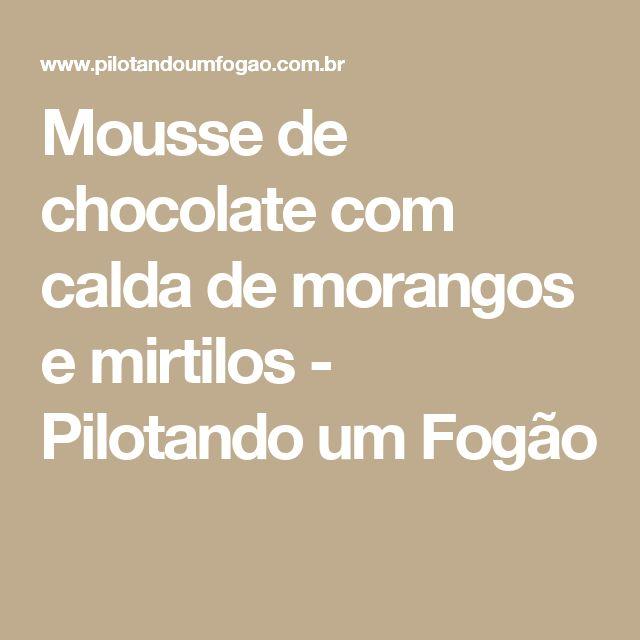 Mousse de chocolate com calda de morangos e mirtilos - Pilotando um Fogão