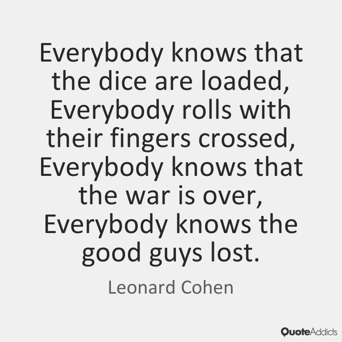 Everybody knows that the dice are loaded, Everybody rolls with their fingers crossed, Everybody knows that the war is over, Everybody knows the good guys lost. - Leonard Cohen #5