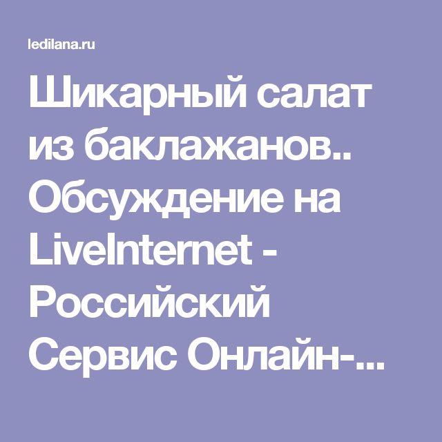 Шикарный салат из баклажанов.. Обсуждение на LiveInternet - Российский Сервис Онлайн-Дневников