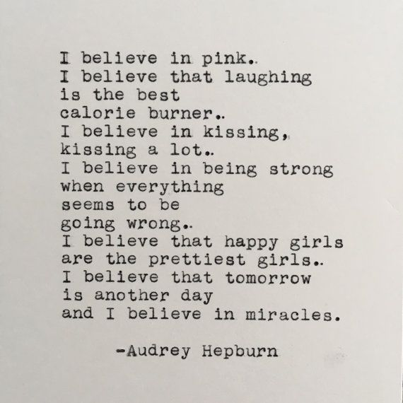 """I believe in pink.I believe that laughing is the best calorie burner.I believe in kissing,kissing a lot.I believe in being strong when everything seems to be going wrong.I believe that happy girls are the prettiest girls.I believe that tomorrow is another day and I believe in miracles."" Audrey Hepburn #AudreyHepburn #Wordstoliveby #affiliate #Quotable"