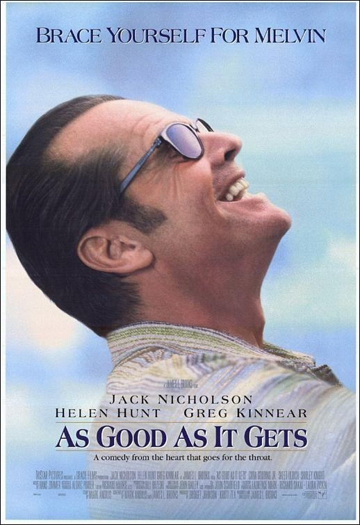 As Good as It Gets (1997) Chronic grouch and acerbic author Melvin Udall lives in an obsessive-compulsive fog, rigidly following his daily routine -- till he's reluctantly drawn into the lives of stressed-out single mom Carol Connelly, gay neighbor Simon Bishop and his dog. Jack Nicholson, Helen Hunt, Greg Kinnear, Cuba Gooding Jr...5a