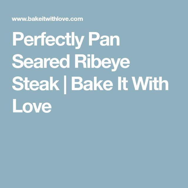 Perfectly Pan Seared Ribeye Steak | Bake It With Love