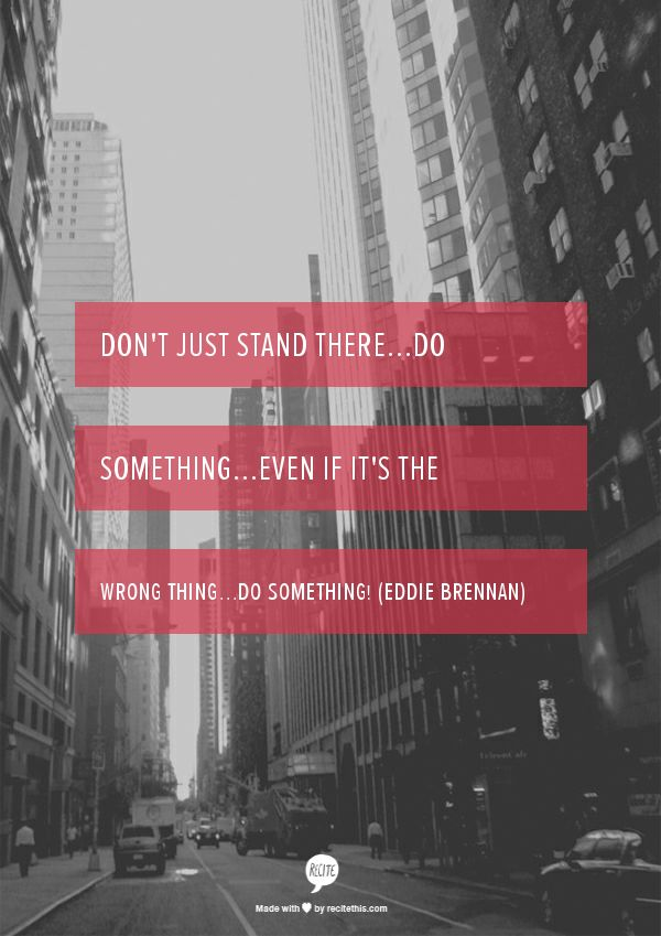 Don't just stand there...do something...even if it's the wrong thing...do something! (Eddie Brennan)
