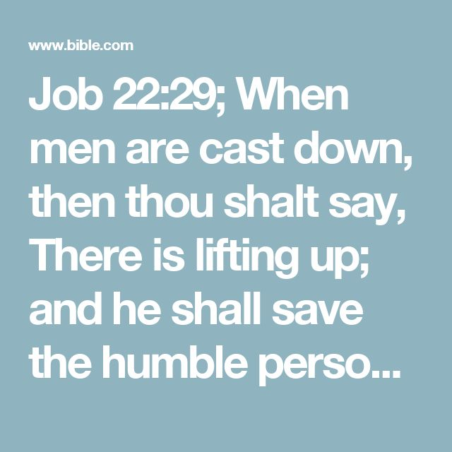 Job 22:29; When men are cast down, then thou shalt say, There is lifting up; and he shall save the humble person.#the humble…: Heb. him that hath low eyes