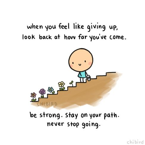 """When you feel like giving up, look back at how far you've come. Be strong. Stay on your path. Never stop going."" 