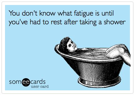 True story!! You don't know what fatigue is until you've had to rest after taking a shower