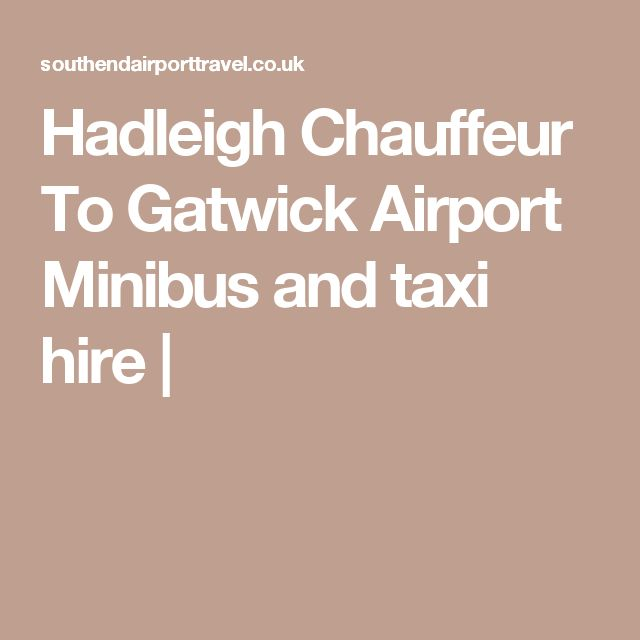 Hadleigh Chauffeur To Gatwick Airport  Minibus and taxi hire  |