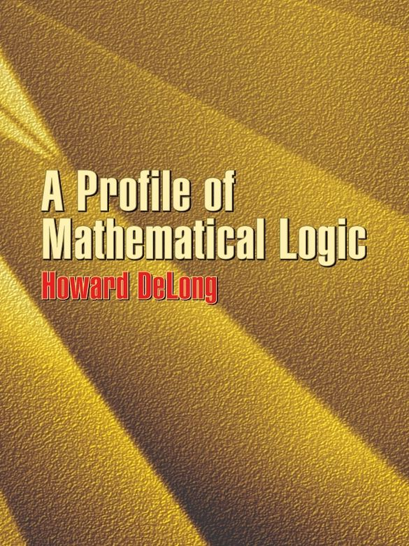 A Profile of Mathematical Logic by Howard DeLong   Anyone seeking a readable and relatively brief guide to logic can do no better than this classic introduction. A treat for both the intellect and the imagination, it profiles the development of logic from ancient to modern times and compellingly examines the nature of logic and its philosophical implications. No prior knowledge of logic is necessary; readers need only an acquaintance with high school mathematics. The author...