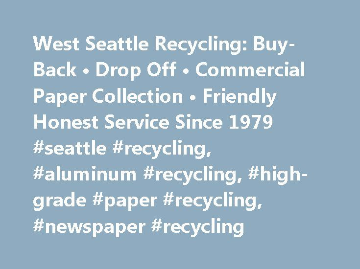 West Seattle Recycling: Buy-Back • Drop Off • Commercial Paper Collection • Friendly Honest Service Since 1979 #seattle #recycling, #aluminum #recycling, #high-grade #paper #recycling, #newspaper #recycling http://north-dakota.remmont.com/west-seattle-recycling-buy-back-%e2%80%a2-drop-off-%e2%80%a2-commercial-paper-collection-%e2%80%a2-friendly-honest-service-since-1979-seattle-recycling-aluminum-recycling-high-grade-paper-re/  # Buy-Back • Drop Off • Paper Collection • Friendly Honest…