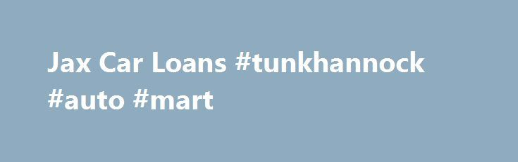 Jax Car Loans #tunkhannock #auto #mart http://england.remmont.com/jax-car-loans-tunkhannock-auto-mart/  #bad credit auto loan # Jax Car Loans Home Of Easy Auto Credit For Jacksonville FL South GA. Bad Or Good Credit, First Time Buyers, Buy Here Pay Here Military Financing. ** Requirements For Auto Financing** 1) Valid Drivers License 2) Household IncomeOf $1400+ per month* 3) ProofOf Residence (Lease, Utility Bill, Mail) 4) Personal References (5 to 10) 5)Have The Desire To Rebuild…