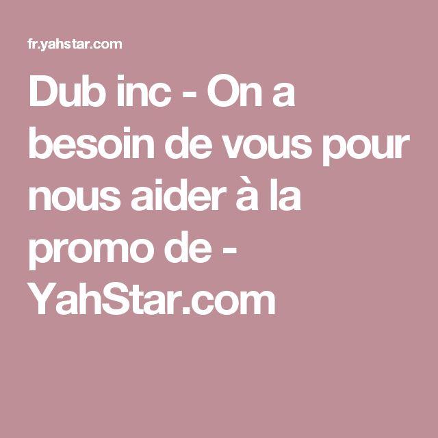 Dub inc - On a besoin de vous pour nous aider à la promo de - YahStar.com