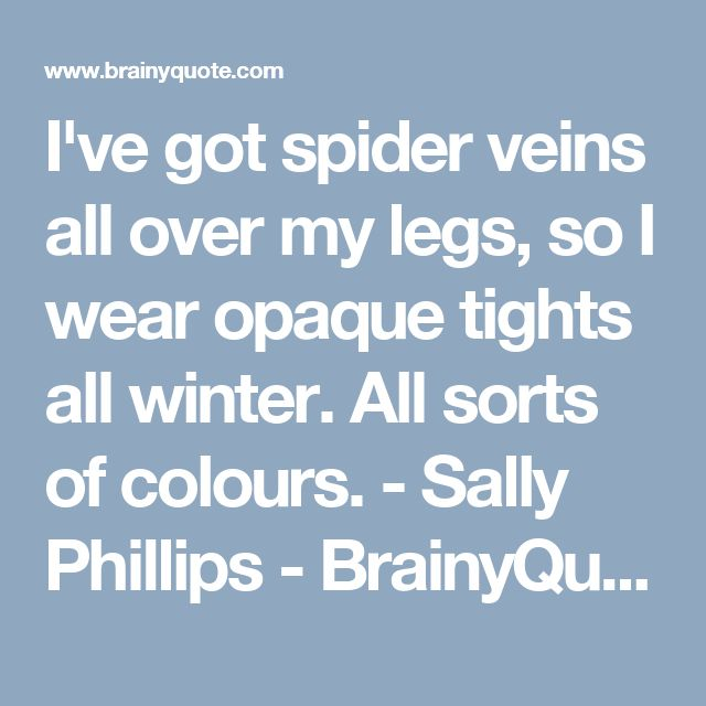 I've got spider veins all over my legs, so I wear opaque tights all winter. All sorts of colours. - Sally Phillips - BrainyQuote
