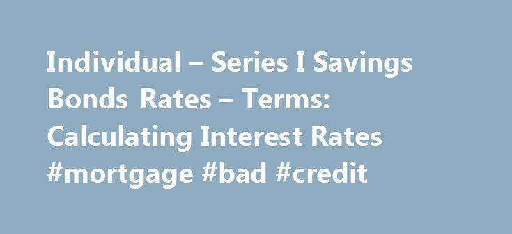 Individual – Series I Savings Bonds Rates – Terms: Calculating Interest Rates #mortgage #bad #credit http://mortgage.remmont.com/individual-series-i-savings-bonds-rates-terms-calculating-interest-rates-mortgage-bad-credit/  #historical interest rates # RESEARCH CENTER We're pleased to hear from our customers regarding their satisfaction with our website. Although your browser settings don't allow you to view the website survey we're conducting, please e-mail your comments. Series I Savings…