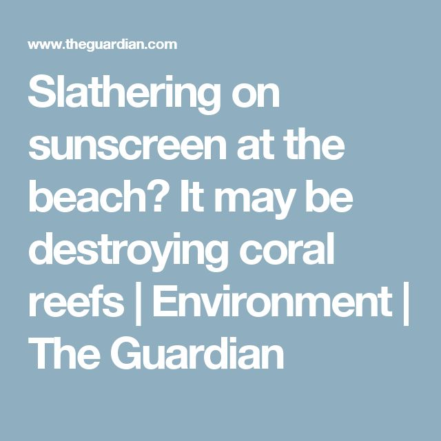 Slathering on sunscreen at the beach? It may be destroying coral reefs | Environment | The Guardian
