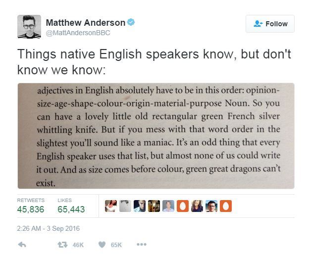 """The order of adjectives, according to the book's author Mark Forsyth, has to be: opinion-size-age-shape-colour-origin-material-purpose. """"If you mess with that word order in the slightest you'll sound like a maniac, he warns in the extract. """"It's an odd thing that every English speaker uses that list, but almost none of us could write it out..."""""""