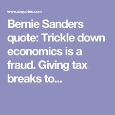 Bernie Sanders quote: Trickle down economics is a fraud. Giving tax breaks to...