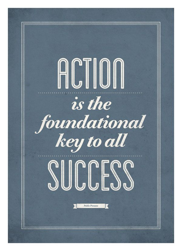 """""""Action is the foundational key to all success."""" Pablo Picasso...And for some will never be achieved due to the fear of failure."""