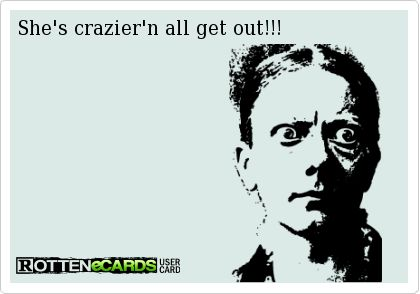 She's crazier'n all get out!!!